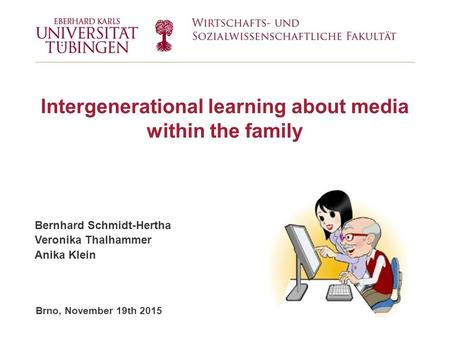 Brno, November 19th 2015 Intergenerational learning about media within the family Bernhard Schmidt-Hertha Veronika Thalhammer Anika Klein.