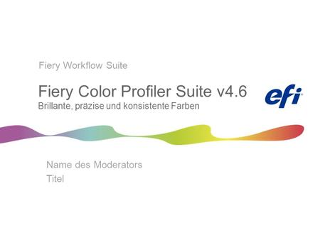 Fiery Color Profiler Suite v4.6 Brillante, präzise und konsistente Farben Name des Moderators Titel Fiery Workflow Suite.