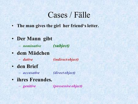 Cases / Fälle The man gives the girl her friend's letter. Der Mann gibt –nominative (subject) dem Mädchen –dative(indirect object) den Brief –accusative(direct.