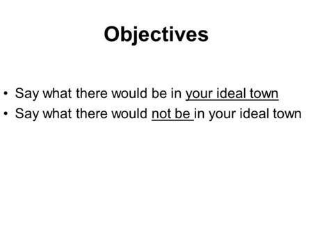 Objectives Say what there would be in your ideal town Say what there would not be in your ideal town.