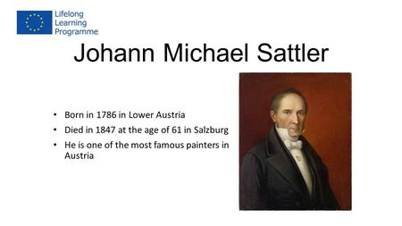 Johann Michael Sattler Born in 1786 in Lower Austria Died in 1847 at the age of 61 in Salzburg He is one of the most famous painters in Austria.