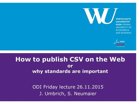 How to publish CSV on the Web or why standards are important ODI Friday lecture 26.11.2015 J. Umbrich, S. Neumaier.