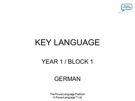 The PowerLanguage Platform © PowerLanguage™ Ltd KEY LANGUAGE YEAR 1 / BLOCK 1 GERMAN.
