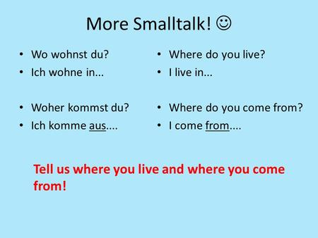 More Smalltalk! Wo wohnst du? Ich wohne in... Woher kommst du? Ich komme aus.... Where do you live? I live in... Where do you come from? I come from....