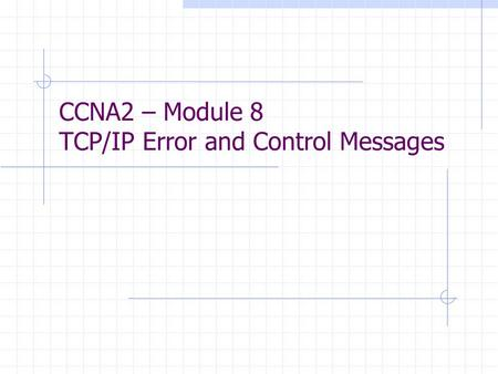 CCNA2 – Module 8 TCP/IP Error and Control Messages.