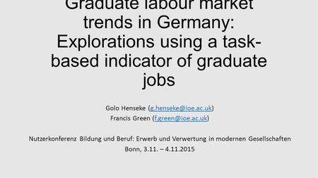 Graduate labour market trends in Germany: Explorations using a task- based indicator of graduate jobs Golo Henseke