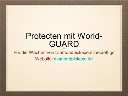 Protecten mit World- GUARD Für die Wächter von Diamondpickaxe.minecraft.gs Website: diamondpickaxe.dediamondpickaxe.de.
