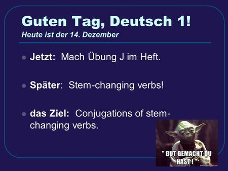 Guten Tag, Deutsch 1! Heute ist der 14. Dezember Jetzt: Mach Übung J im Heft. Später: Stem-changing verbs! das Ziel: Conjugations of stem- changing verbs.
