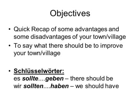 Objectives Quick Recap of some advantages and some disadvantages of your town/village To say what there should be to improve your town/village Schlüsselwörter: