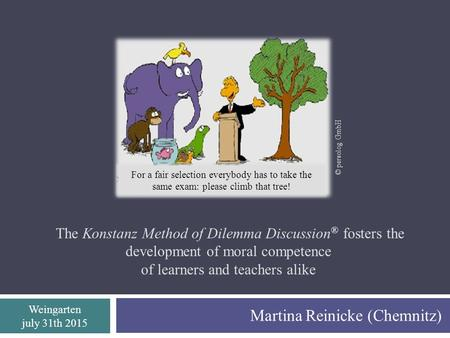 Weingarten july 31th 2015 The Konstanz Method of Dilemma Discussion ® fosters the development of moral competence of learners and teachers alike Martina.