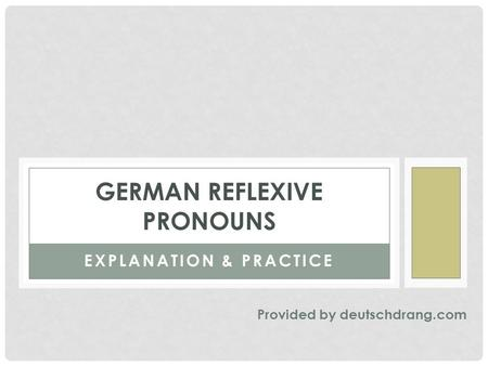 EXPLANATION & PRACTICE GERMAN REFLEXIVE PRONOUNS Provided by deutschdrang.com.