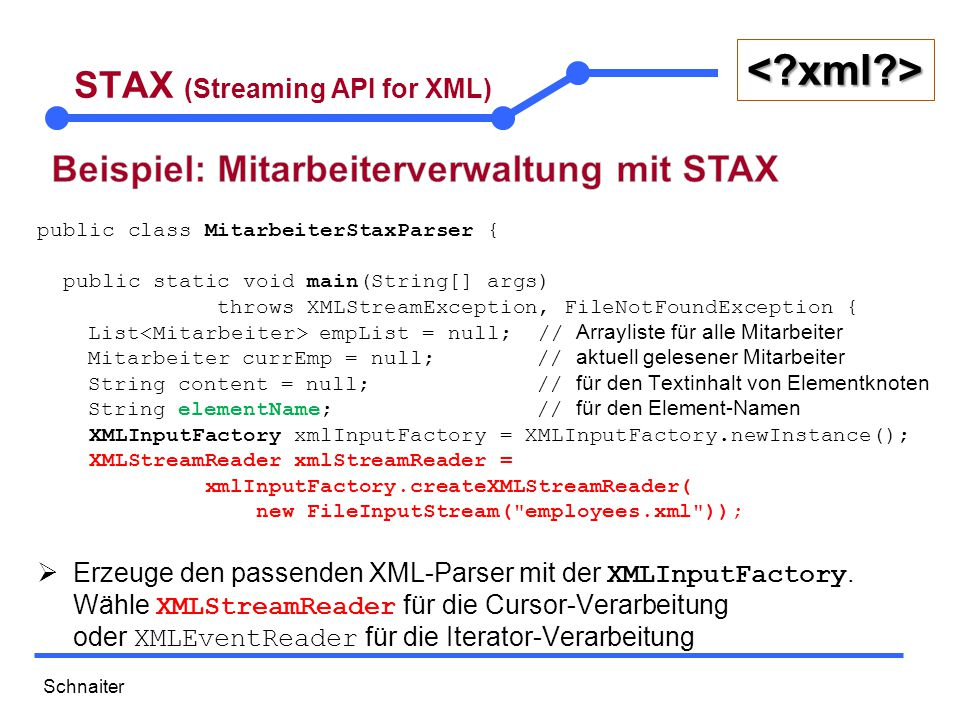 Schnaiter <?xml?> STAX (Streaming API for XML) while (xmlStreamReader.hasNext()) { int event = xmlStreamReader.next(); switch (event) { case XMLStreamConstants.START_ELEMENT: elementName = xmlStreamReader.getLocalName(); if (elementName.equals( employees )) { empList = new ArrayList<>(); } else if (elementName.equals( employee )) { currEmp = new Mitarbeiter(); currEmp.setId(Integer.parseInt( xmlStreamReader.getAttributeValue(0))); } break; case XMLStreamConstants.CHARACTERS: content = xmlStreamReader.getText().trim(); break;