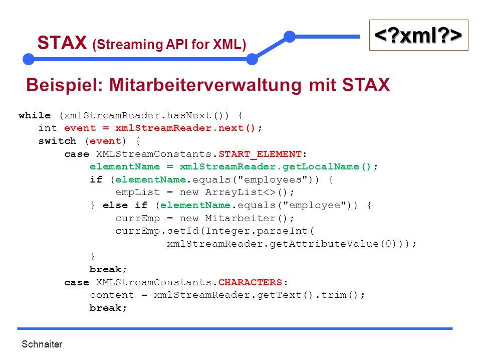 Schnaiter <?xml?> STAX (Streaming API for XML) case XMLStreamConstants.END_ELEMENT: elementName = xmlStreamReader.getLocalName(); if (elementName.equals( employee )) { // Füge den neuen Mitarbeiter zur Liste hinzu empList.add(currEmp); // Alle anderen Tags dienen zum Setzen der Attribute } else if (elementName.equals( age )) { currEmp.setAlter(Integer.parseInt(content)); } else if (elementName.equals( name )) { currEmp.setName(content); } else if (elementName.equals( gender )) { currEmp.setGeschlecht(content); } else if (elementName.equals( role )) { currEmp.setRole(content); } break;