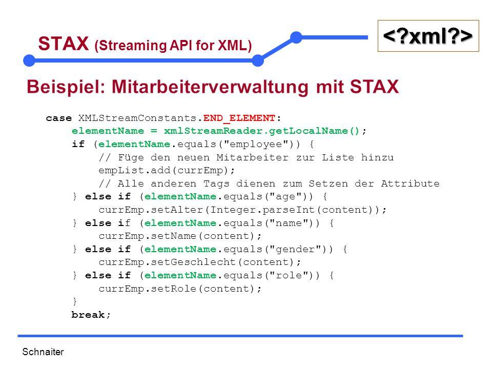 Schnaiter <?xml?> STAX (Streaming API for XML) case XMLStreamConstants.START_DOCUMENT: // break; case XMLStreamConstants.END_DOCUMENT: // Daten von allen Mitarbeitern ausgeben for (Mitarbeiter emp : empList) { System.out.println(emp); } break; }