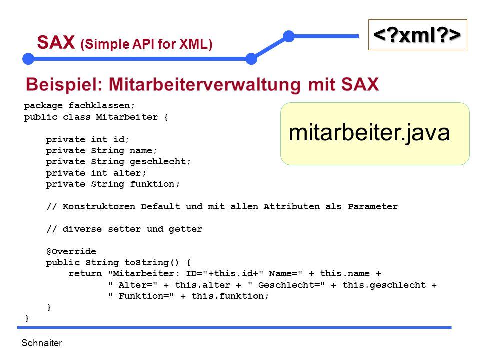 Schnaiter <?xml?> SAX (Simple API for XML) public class MitarbeiterSaxParser { public static void main(String[] args) throws Exception { SAXParserFactory parserFactory = SAXParserFactory.newInstance(); SAXParser saxParser = parserFactory.newSAXParser(); SAXHandler handler = new SAXHandler(); saxParser.parse(new File( employees.xml ), handler); // saxParser.parse(ClassLoader.getSystemResourceAsStream( xml/employees.xml ), handler); }  SAXParser und SAXParserFactory befinden sich im Paket java.xml.parsers  Der SAXParser wird per Factory erzeugt und ist der eigentliche Parser.
