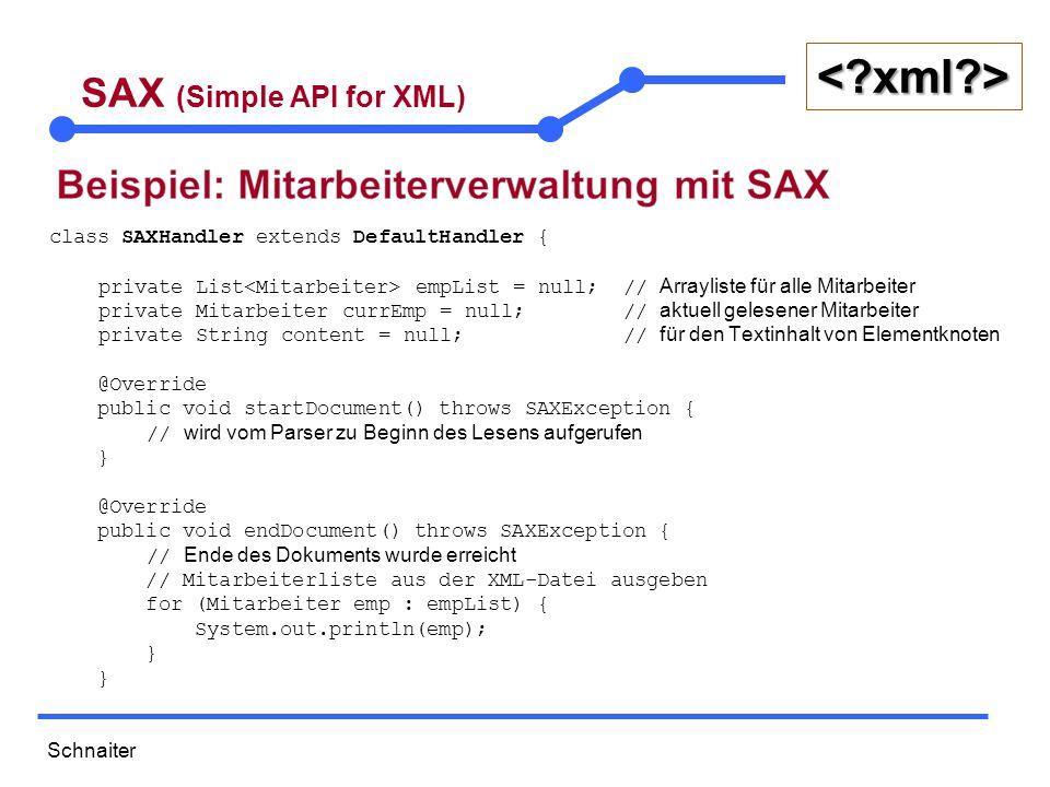 Schnaiter <?xml?> SAX (Simple API for XML) @Override // Wird aufgerufen bei jedem Start-Tag // wichtige Parameter: der Elementname und seine Attribute public void startElement(String uri, String localName, String elementName, Attributes attributes) throws SAXException { if (elementName.equals( employees )) { // alle Mitarbeitern werden empList = new ArrayList<>(); // unterhalb von employees verwaltet } else if (elementName.equals( employee )) { currEmp = new Mitarbeiter(); // neuer Mitarbeiter in der XML-Datei currEmp.setId(Integer.parseInt(attributes.getValue( id ))); } // id kann als Attribut gelesen werden } @Override public void characters(char[] ch, int start, int length) throws SAXException { // Die Inhalte zwischen Start-Tag und Ende-Tag auslesen content = String.copyValueOf(ch, start, length).trim(); }