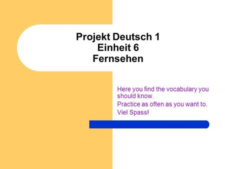 Projekt Deutsch 1 Einheit 6 Fernsehen Here you find the vocabulary you should know. Practice as often as you want to. Viel Spass!