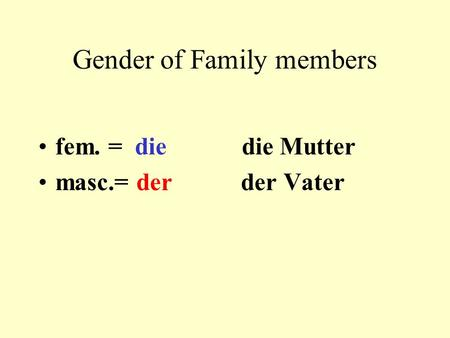 Gender of Family members fem. = die die Mutter masc.= der der Vater.