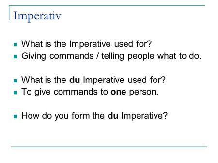 Imperativ What is the Imperative used for? Giving commands / telling people what to do. What is the du Imperative used for? To give commands to one person.