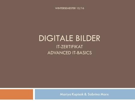 WINTERSEMESTER 15/16 DIGITALE BILDER IT-ZERTIFIKAT ADVANCED IT-BASICS Mariya Kupisok & Sabrina Marx.