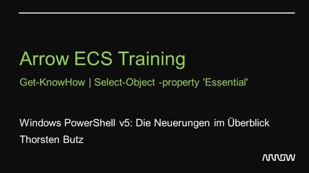 Arrow ECS Training Get-KnowHow | Select-Object -property 'Essential' Windows PowerShell v5: Die Neuerungen im Überblick Thorsten Butz.