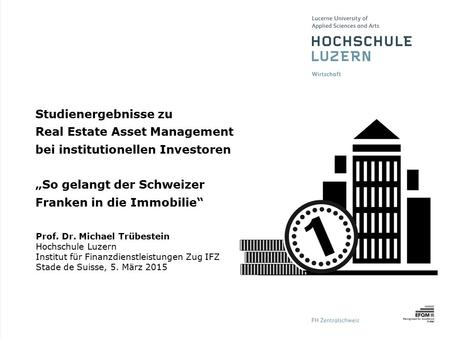 "Studienergebnisse zu Real Estate Asset Management bei institutionellen Investoren ""So gelangt der Schweizer Franken in die Immobilie"" Prof. Dr. Michael."