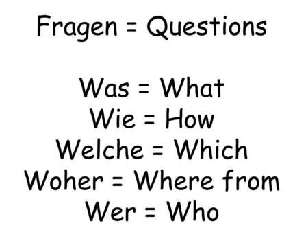 Fragen = Questions Was = What Wie = How Welche = Which Woher = Where from Wer = Who.