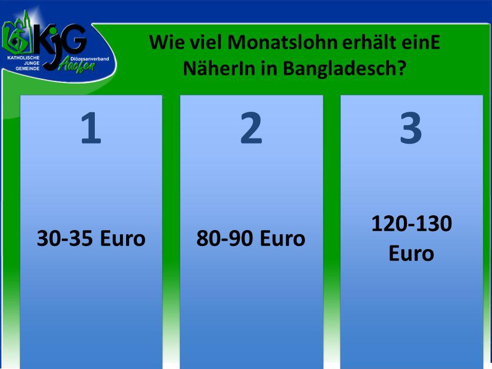2 2 1 1 3 3 30-35 Euro80-90 Euro 120-130 Euro Wie viel Monatslohn erhält einE NäherIn in Bangladesch?