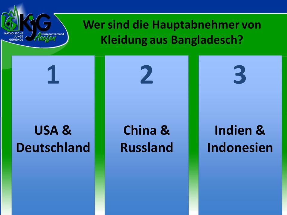 2 2 1 1 3 3 USA & Deutschland China & Russland Indien & Indonesien Wer sind die Hauptabnehmer von Kleidung aus Bangladesch?