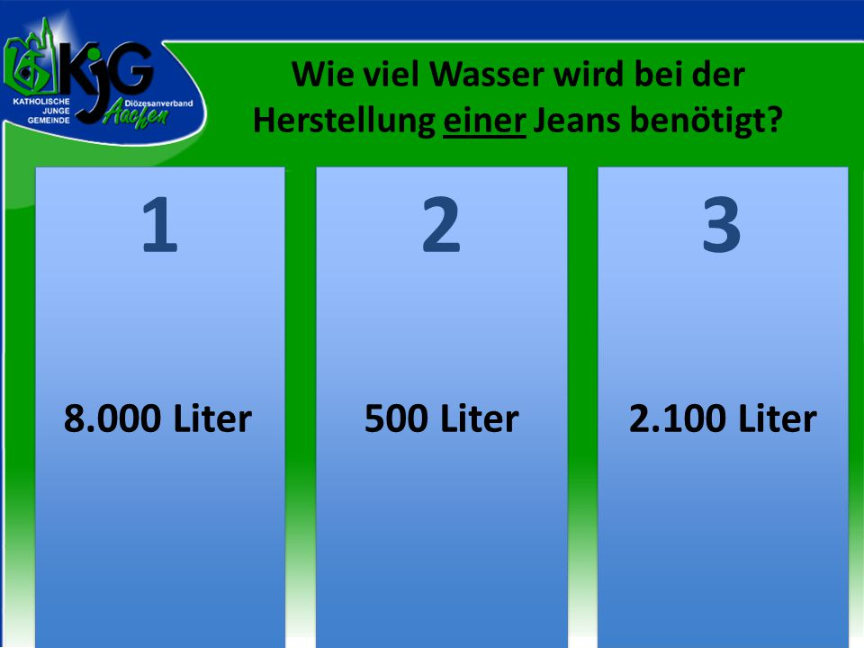 2 2 1 1 3 3 8.000 Liter500 Liter2.100 Liter Wie viel Wasser wird bei der Herstellung einer Jeans benötigt?