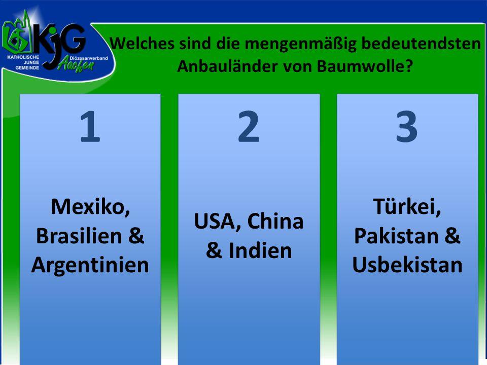 2 2 1 1 3 3 Mexiko, Brasilien & Argentinien USA, China & Indien Türkei, Pakistan & Usbekistan Welches sind die mengenmäßig bedeutendsten Anbauländer von Baumwolle?