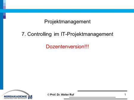 Projektmanagement 7. Controlling im IT-Projektmanagement Dozentenversion!!! 1 © Prof. Dr. Walter Ruf.