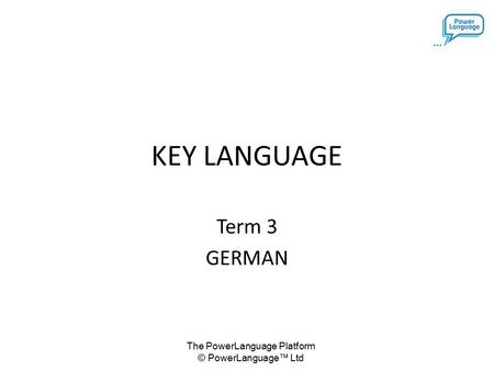 The PowerLanguage Platform © PowerLanguage™ Ltd KEY LANGUAGE Term 3 GERMAN.