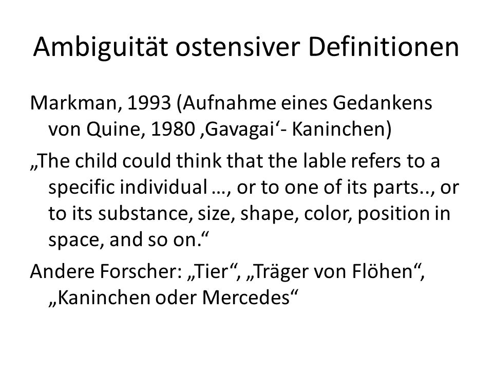 """Lösungsvorschlag: Constraint-basierte Ansätze Markman 1993: Whole object constraint: """"novel label is likely to refer to the whole object and not to ist parts, substance, or other properties Taxonomic constraint: """"labels refer to objects of the same kind rather than to objects that are thematically related Markman/Wachtel 1988: mutual exclusivity assumption Eve Clark 1993: type assumption, single level assumption, basic level assumption Golinkoff et al, 1994: novel name – nameless category principle Spelke 1994: Kohäsionsprinip: Konzept eines physikalischen Objektes ist vorhanden Problem: Kinder verhalten sich nicht immer so als hätten sie diese Constraints (Bloom, 1994) Nelson 1988: """"Child and parent assume intersubjective agreement of meaning, ignoring the true indeterminacy that exists between them….Children like adults do not seek certainty of reference but only communicability."""