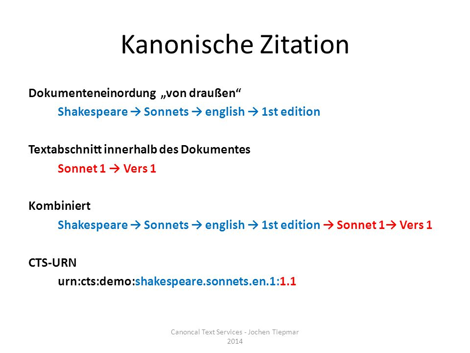 Canonical Text Services (CTS) Canoncal Text Services - Jochen Tiepmar 2014 urn:cts:demo:shakespeare.sonnets.en.1:1.1 Shakespeare Sonette Sonett 1…Sonett 35Vers 1Wort 1…Wort 10…Vers 5…Sonett 154 Shak espe are Sone tte Sone tt 1 Sone tt 35 Vers 1 Wort 1 … Wort 0 Vers 5 … Sone tt 154 … So ne tt 35 Ve rs 1 … Shakes peare Sonette … Sonett 154 Shakespear e Kapitel 2 …Satz1…Wort 410Wort 115…Kapitel154 CTS From fairest creatures we desire increase,