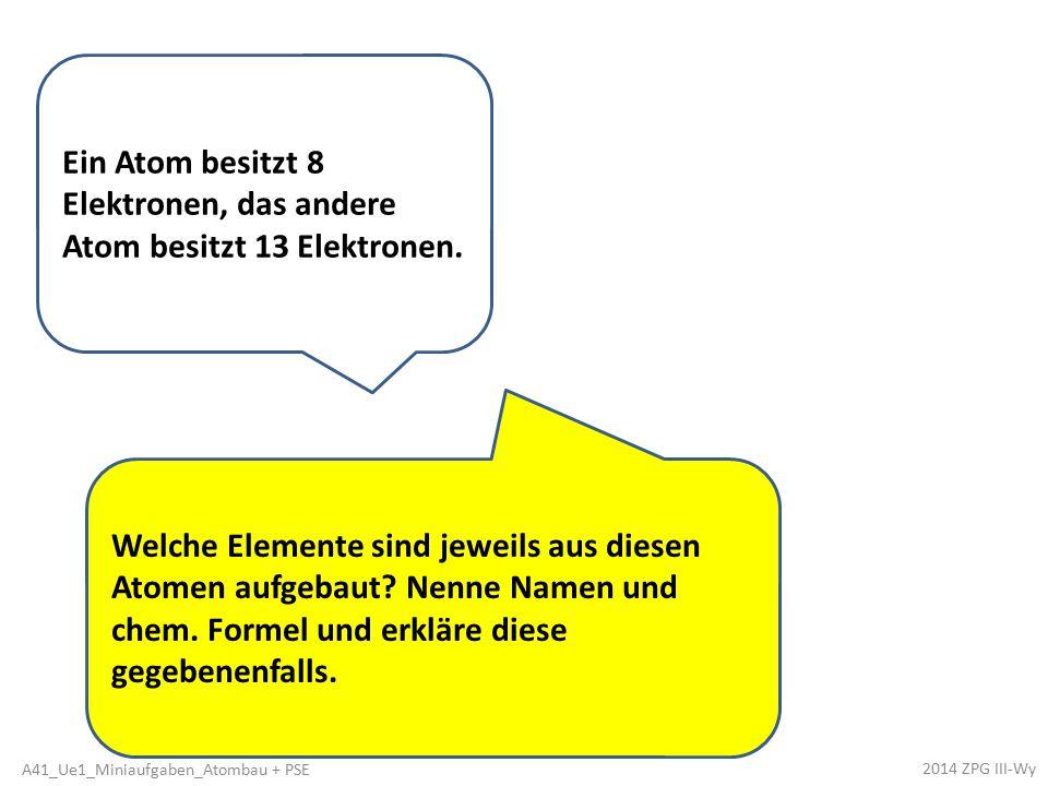Ein Atom besitzt 8 Elektronen, das andere Atom besitzt 13 Elektronen.