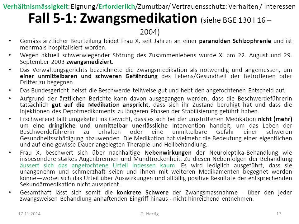 Fall 5-2: Zwangsmedikation Unter dem Gesichtswinkel der Verhältnismässigkeit ist weiter zu prüfen, welche Auswirkungen eine Nicht- Behandlung hätte, welche Ersatzmassnahmen diesfalls erforderlich wären und wie sich diese im Vergleich zur Schwere der Zwangsmedikation auf die persönliche Freiheit auswirken.