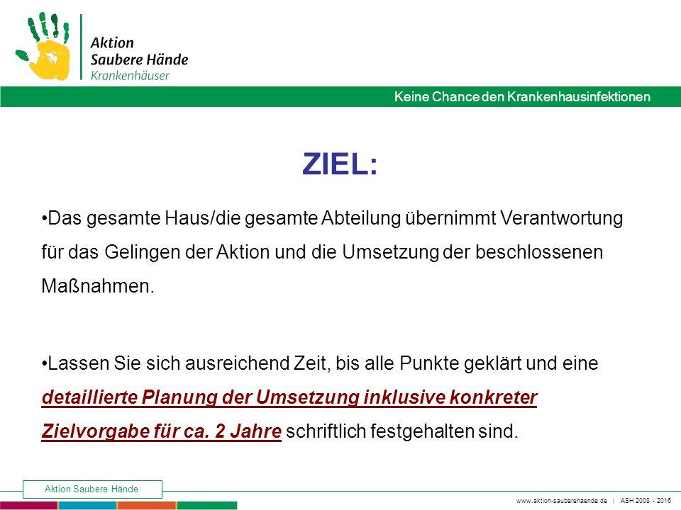 Keine Chance den Krankenhausinfektionen www.aktion-sauberehaende.de | ASH 2008 - 2016 Aktion Saubere Hände Phasen der Umsetzung 1.Vorbereitung, Bildung der Lenkungsgruppe, Festlegung Maßnahmenkatalog, Zieldefinition- Wo wollen wir hin.