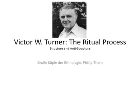 Victor W. Turner: The Ritual Process Structure and Anti-Structure Große Köpfe der Ethnologie, Phillip Thern.