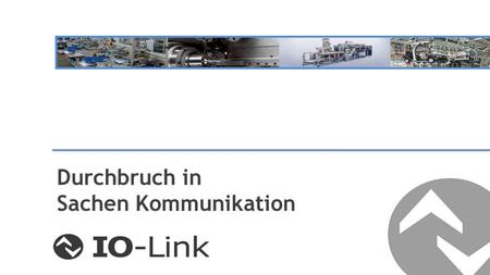 Durchbruch in Sachen Kommunikation. IO-Link Basics Technology and Customer Benefit Stand der Technik Information Kommunikation.