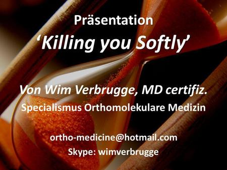 Von Wim Verbrugge, MD certifiz. Specialismus Orthomolekulare Medizin Skype: wimverbrugge PräsentationKilling you Softly.