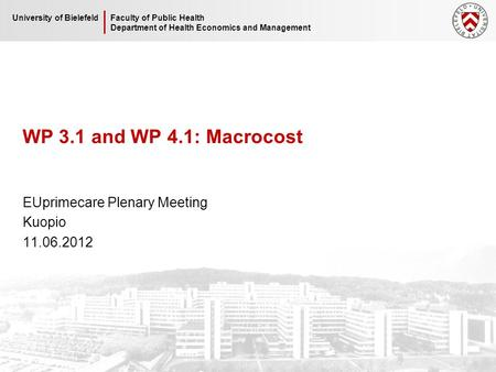 Faculty of Public Health Department of Health Economics and Management University of Bielefeld WP 3.1 and WP 4.1: Macrocost EUprimecare Plenary Meeting.