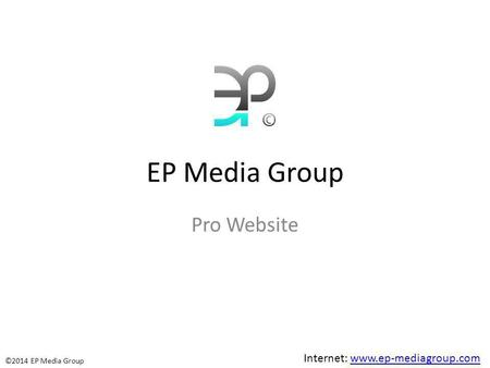 EP Media Group Pro Website Internet: www.ep-mediagroup.comwww.ep-mediagroup.com ©2014 EP Media Group.