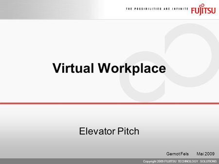Copyright 2009 FUJITSU TECHNOLOGY SOLUTIONS Virtual Workplace Elevator Pitch Gernot Fels Mai 2009.