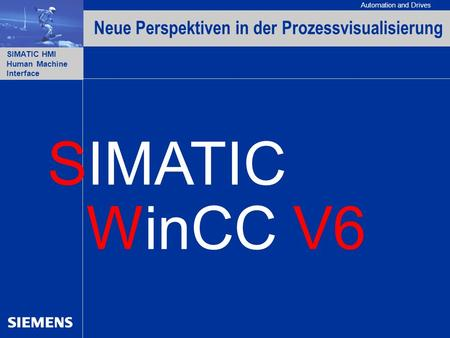Automation and Drives SIMATIC HMI Human Machine Interface WinCC V6 Neue Perspektiven in der Prozessvisualisierung SIMATIC.