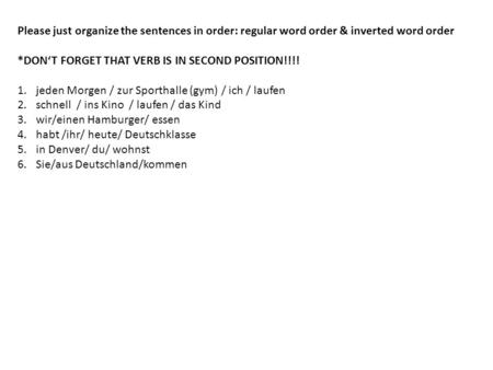 Please just organize the sentences in order: regular word order & inverted word order *DONT FORGET THAT VERB IS IN SECOND POSITION!!!! 1.jeden Morgen /