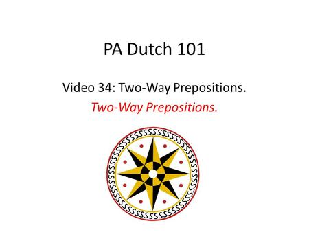 PA Dutch 101 Video 34: Two-Way Prepositions. Two-Way Prepositions.