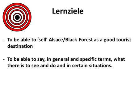 Lernziele -To be able to sell Alsace/Black Forest as a good tourist destination -To be able to say, in general and specific terms, what there is to see.
