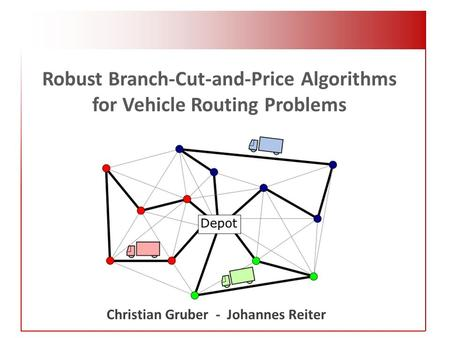 Robust Branch-Cut-and-Price Algorithms for Vehicle Routing Problems Christian Gruber - Johannes Reiter.