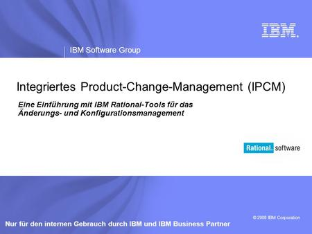 ® IBM Software Group © 2008 IBM Corporation Nur für den internen Gebrauch durch IBM und IBM Business Partner Integriertes Product-Change-Management (IPCM)